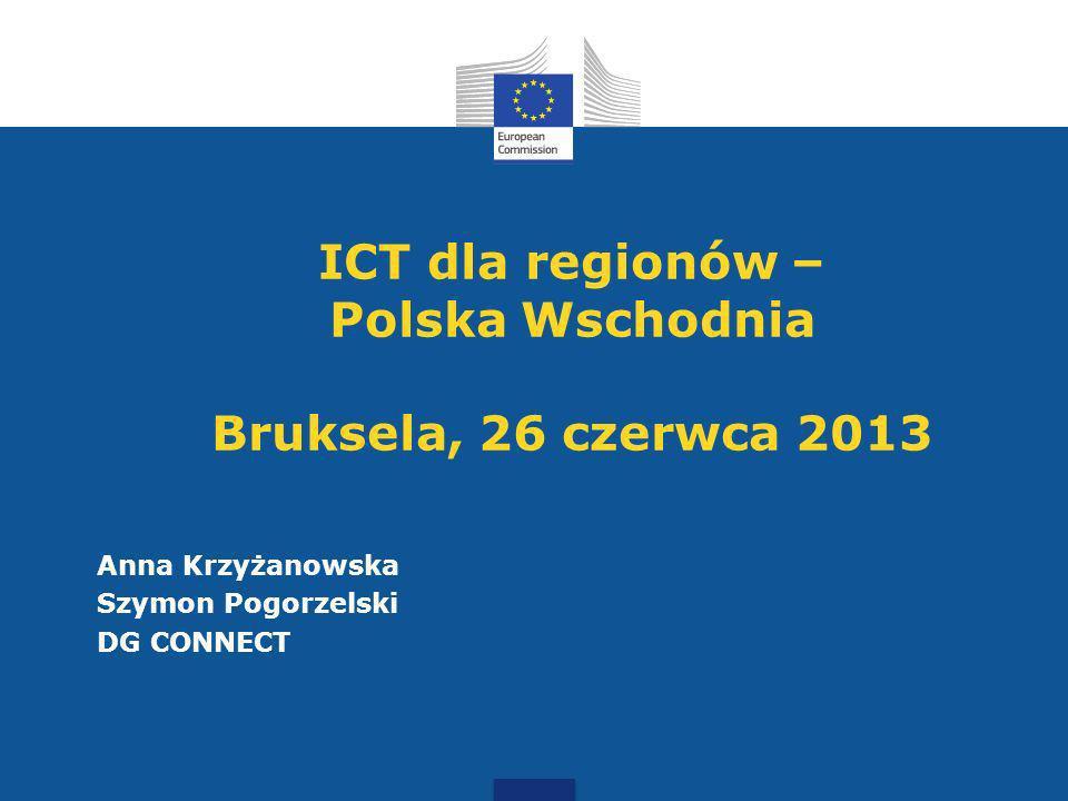 ICT dla regionów – Polska Wschodnia Bruksela, 26 czerwca 2013 Anna Krzyżanowska Szymon Pogorzelski DG CONNECT