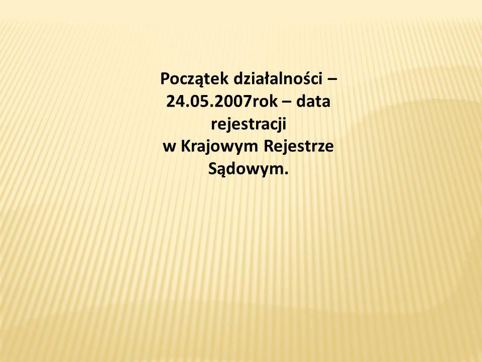 Początek działalności – 24.05.2007rok – data rejestracji w Krajowym Rejestrze Sądowym.