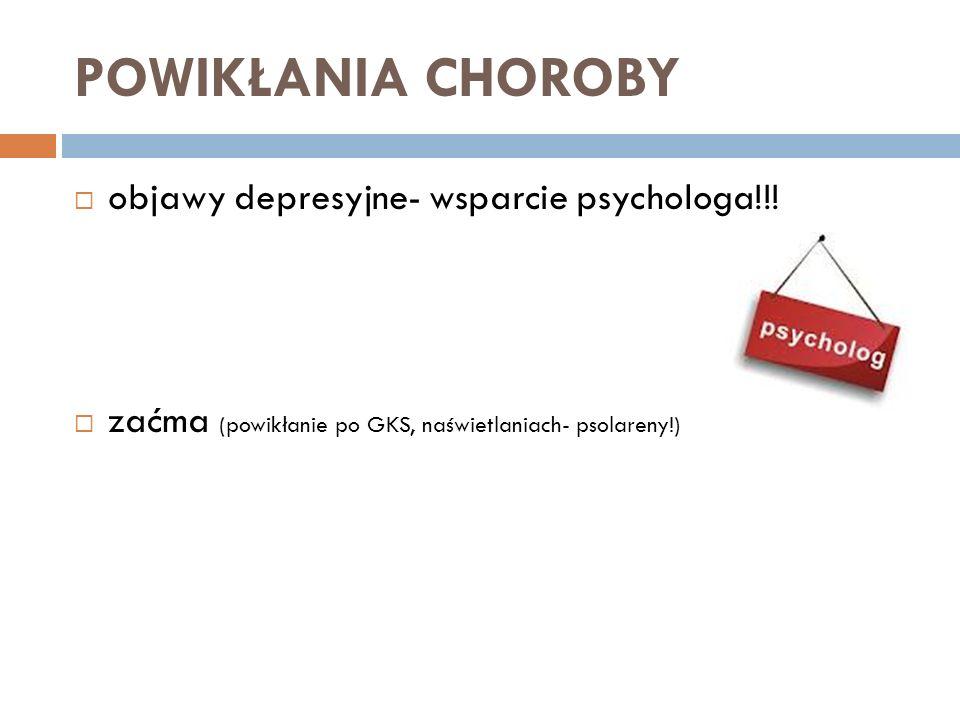 POWIKŁANIA CHOROBY objawy depresyjne- wsparcie psychologa!!! zaćma (powikłanie po GKS, naświetlaniach- psolareny!)