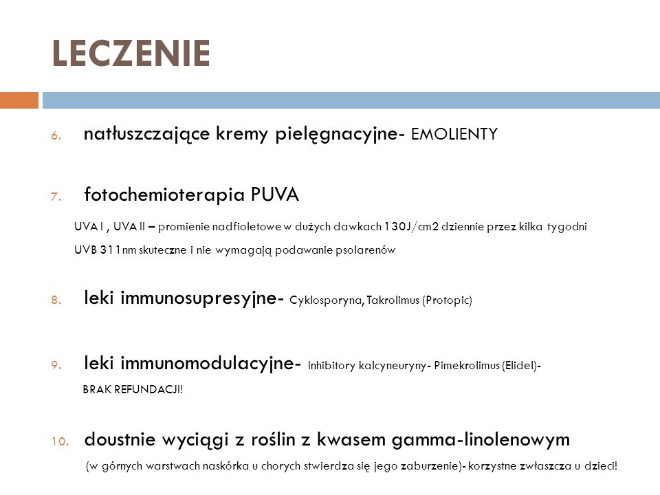LECZENIE 6. natłuszczające kremy pielęgnacyjne- EMOLIENTY 7. fotochemioterapia PUVA UVA I, UVA II – promienie nadfioletowe w dużych dawkach 130J/cm2 d