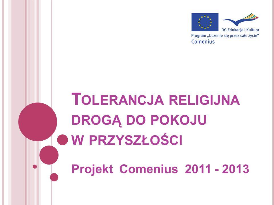 T OLERANCJA RELIGIJNA DROGĄ DO POKOJU W PRZYSZŁOŚCI Projekt Comenius 2011 - 2013