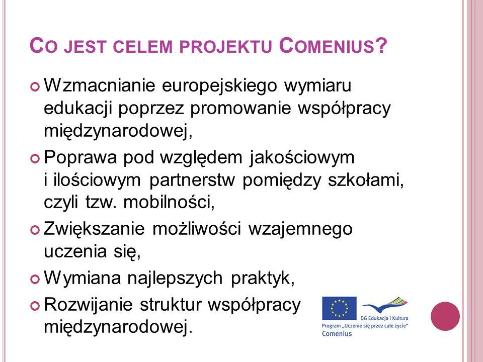 C O JEST CELEM PROJEKTU C OMENIUS ? Wzmacnianie europejskiego wymiaru edukacji poprzez promowanie współpracy międzynarodowej, Poprawa pod względem jak