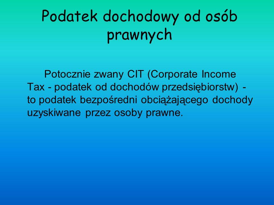 Podatek dochodowy od osób prawnych Potocznie zwany CIT (Corporate Income Tax - podatek od dochodów przedsiębiorstw) - to podatek bezpośredni obciążają