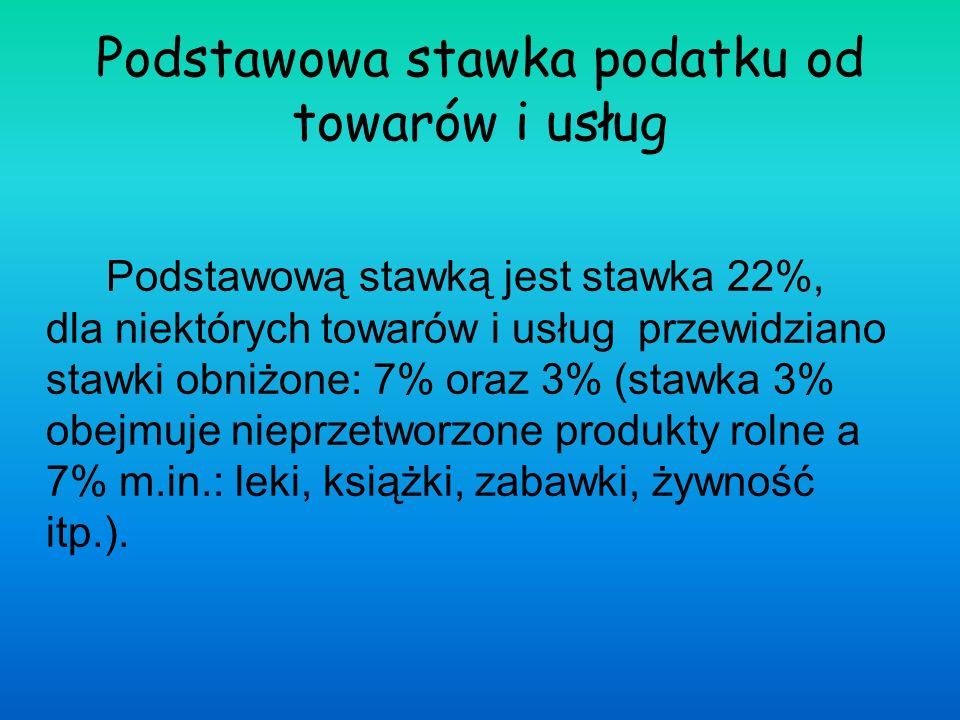 Podstawowa stawka podatku od towarów i usług Podstawową stawką jest stawka 22%, dla niektórych towarów i usług przewidziano stawki obniżone: 7% oraz 3