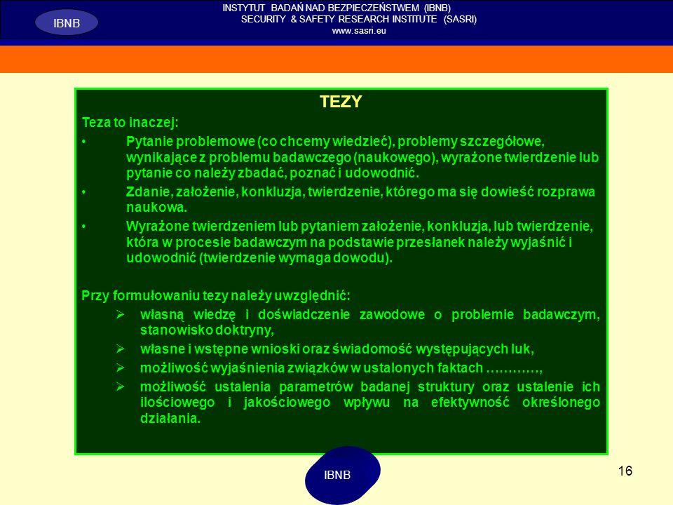 16 INSTYTUT BADAŃ NAD BEZPIECZEŃSTWEM (IBNB) SECURITY & SAFETY RESEARCH INSTITUTE (SASRI) www.sasri.eu IBNB TEZY Teza to inaczej: Pytanie problemowe (