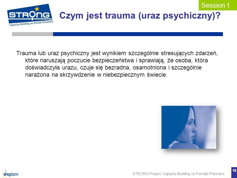 STRONG Project: Capacity Building on Female Prisoners 18 Czym jest trauma (uraz psychiczny)? Session 1 Trauma lub uraz psychiczny jest wynikiem szczeg