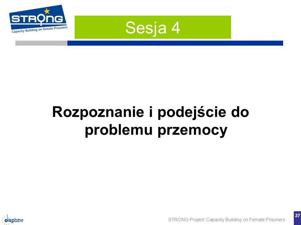 STRONG Project: Capacity Building on Female Prisoners 37 Rozpoznanie i podejście do problemu przemocy Sesja 4