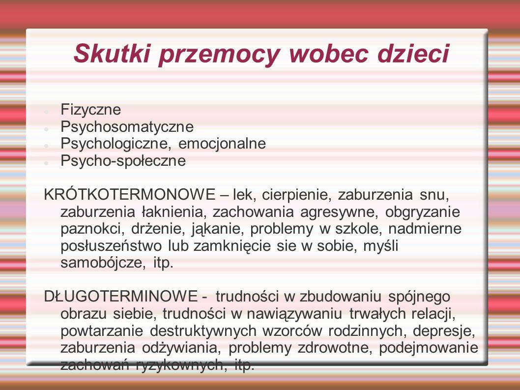 Skutki przemocy wobec dzieci Fizyczne Psychosomatyczne Psychologiczne, emocjonalne Psycho-społeczne KRÓTKOTERMONOWE – lek, cierpienie, zaburzenia snu,