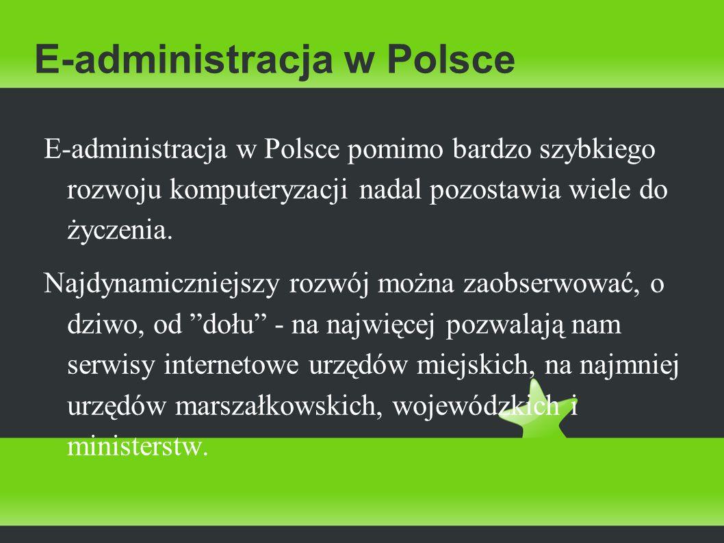 E-administracja w Polsce E-administracja w Polsce pomimo bardzo szybkiego rozwoju komputeryzacji nadal pozostawia wiele do życzenia. Najdynamiczniejsz