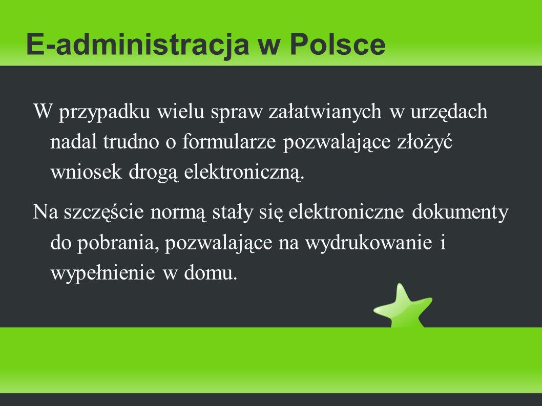 E-administracja w Polsce W przypadku wielu spraw załatwianych w urzędach nadal trudno o formularze pozwalające złożyć wniosek drogą elektroniczną. Na
