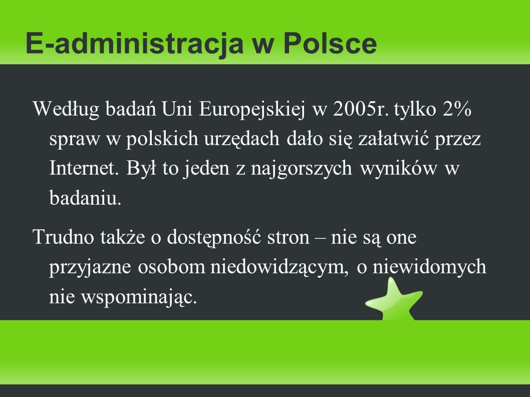 E-administracja w Polsce Według badań Uni Europejskiej w 2005r. tylko 2% spraw w polskich urzędach dało się załatwić przez Internet. Był to jeden z na