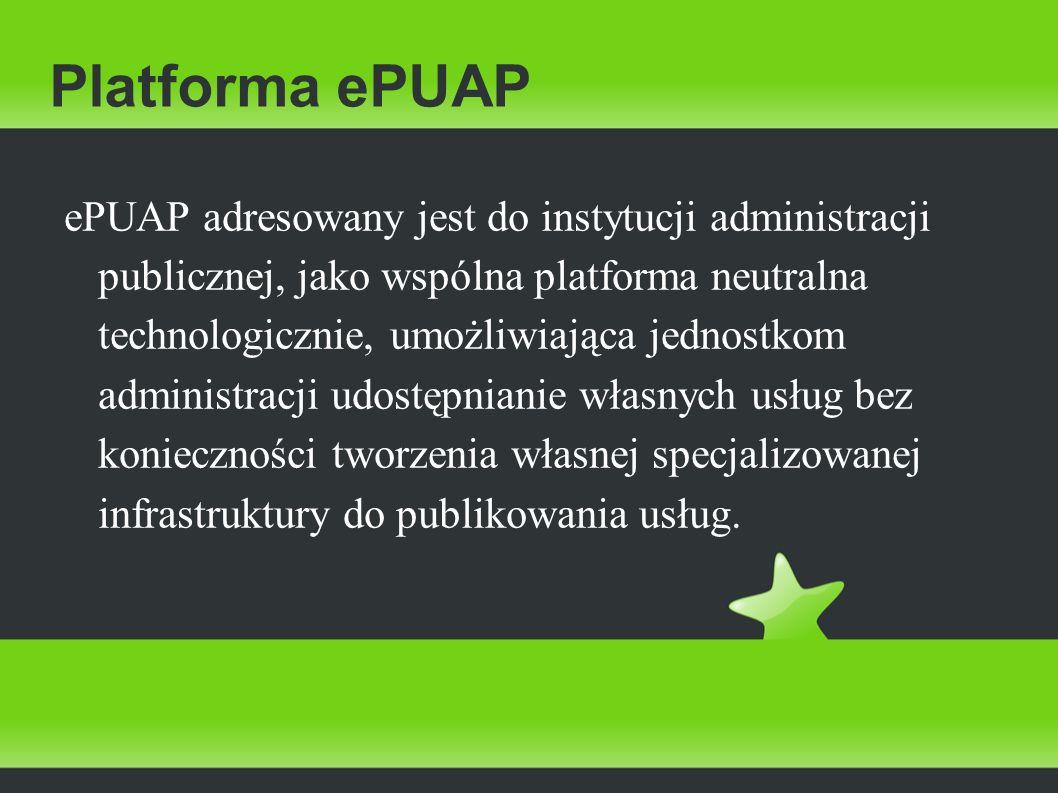 Platforma ePUAP ePUAP adresowany jest do instytucji administracji publicznej, jako wspólna platforma neutralna technologicznie, umożliwiająca jednostk