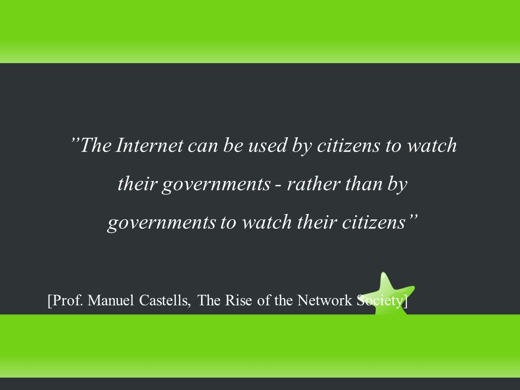 The Internet can be used by citizens to watch their governments - rather than by governments to watch their citizens [Prof. Manuel Castells, The Rise