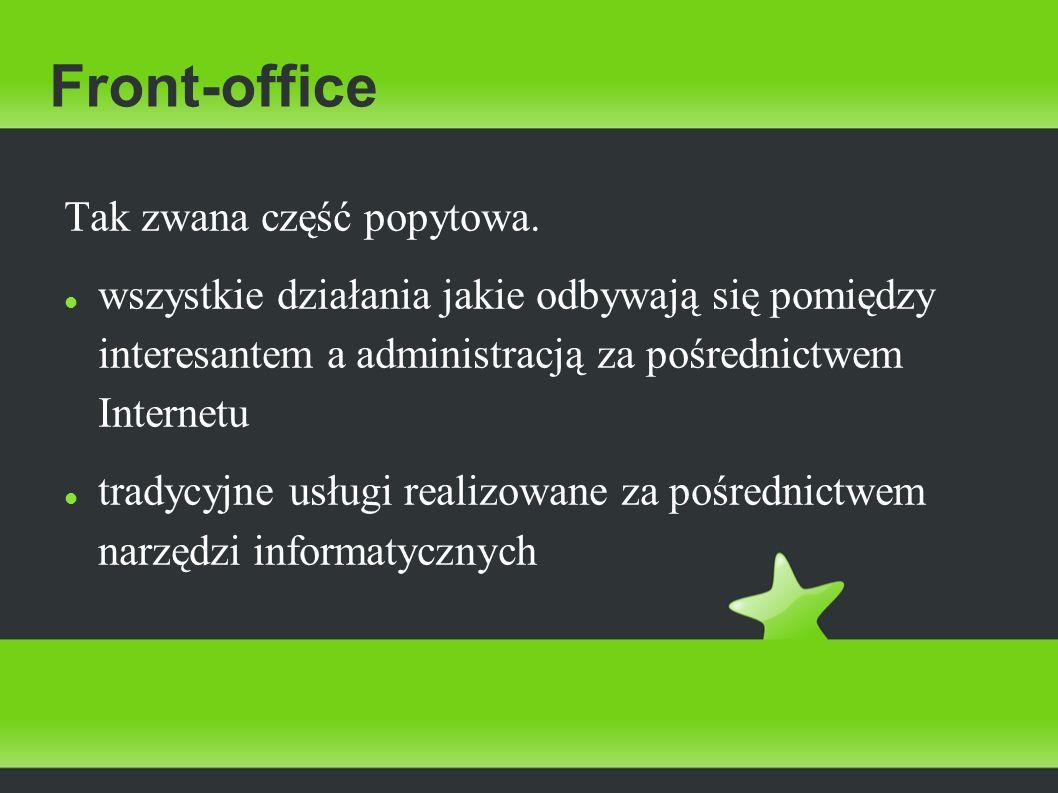 Front-office Tak zwana część popytowa. wszystkie działania jakie odbywają się pomiędzy interesantem a administracją za pośrednictwem Internetu tradycy