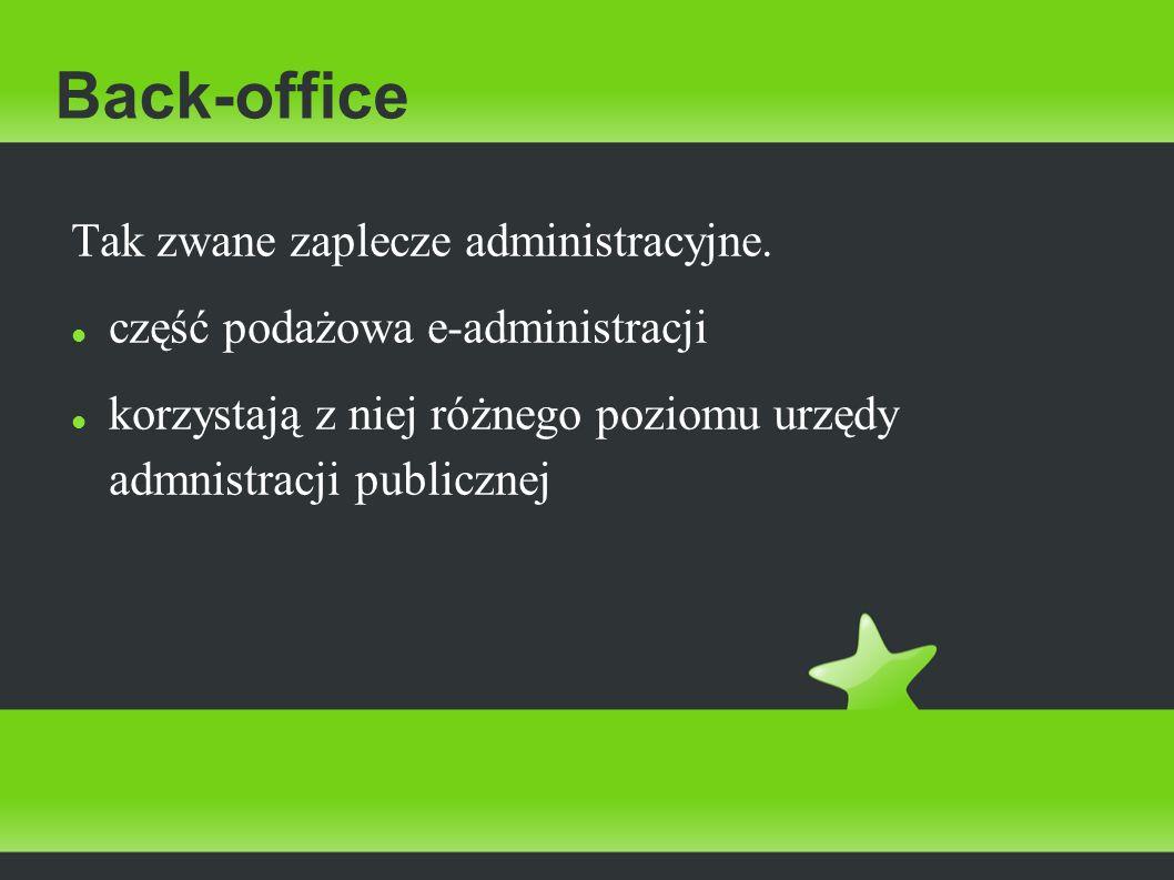 Back-office Tak zwane zaplecze administracyjne. część podażowa e-administracji korzystają z niej różnego poziomu urzędy admnistracji publicznej