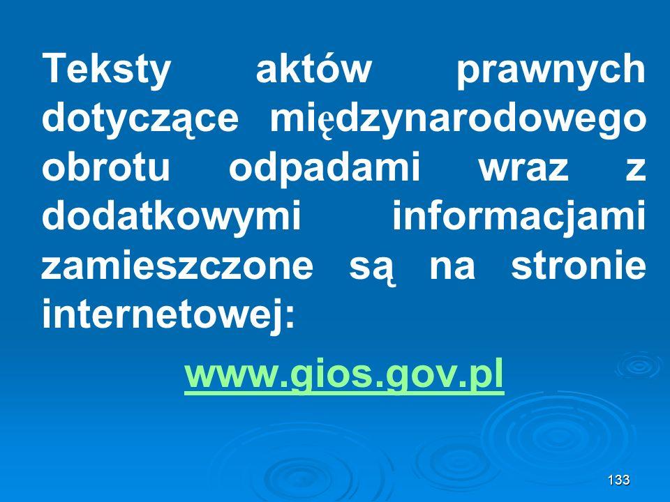 Teksty aktów prawnych dotyczące mi ę dzynarodowego obrotu odpadami wraz z dodatkowymi informacjami zamieszczone są na stronie internetowej: www.gios.gov.pl 133