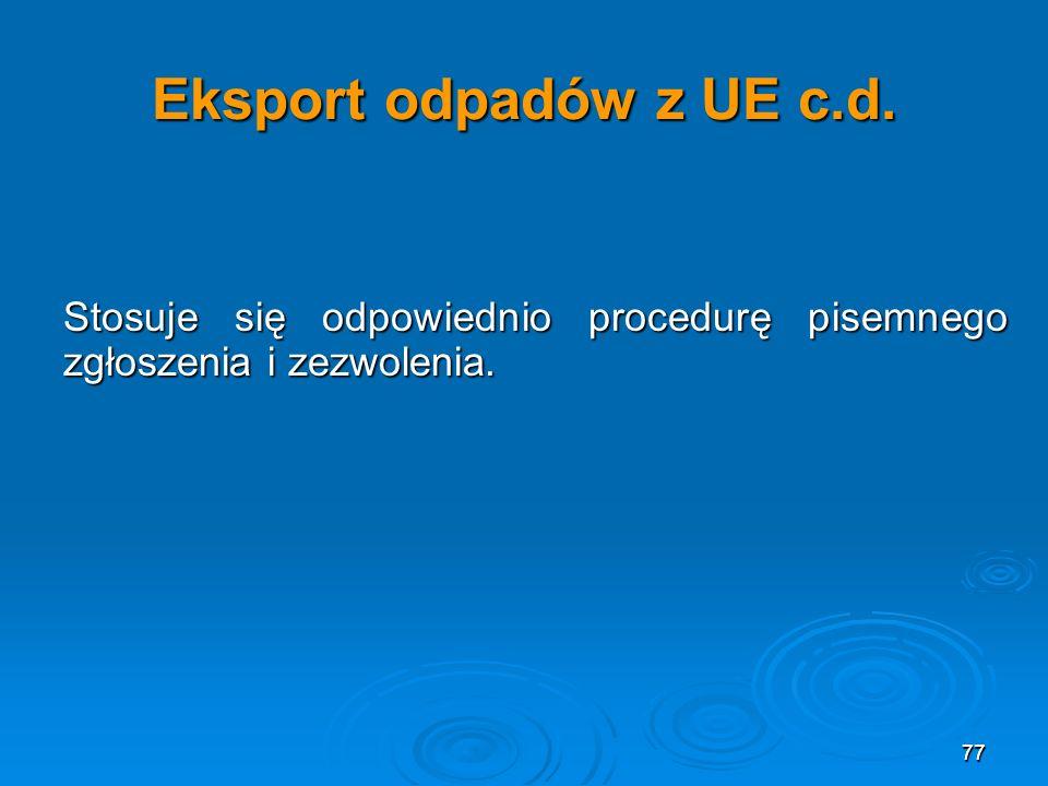 77 Eksport odpadów z UE c.d.Stosuje się odpowiednio procedurę pisemnego zgłoszenia i zezwolenia.