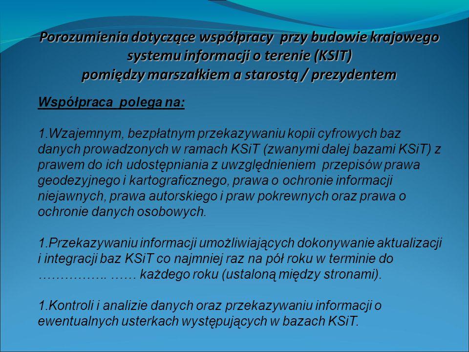 Porozumienia dotyczące współpracy przy budowie krajowego systemu informacji o terenie (KSIT) pomiędzy marszałkiem a starostą / prezydentem Współpraca polega na: 1.Wzajemnym, bezpłatnym przekazywaniu kopii cyfrowych baz danych prowadzonych w ramach KSiT (zwanymi dalej bazami KSiT) z prawem do ich udostępniania z uwzględnieniem przepisów prawa geodezyjnego i kartograficznego, prawa o ochronie informacji niejawnych, prawa autorskiego i praw pokrewnych oraz prawa o ochronie danych osobowych.
