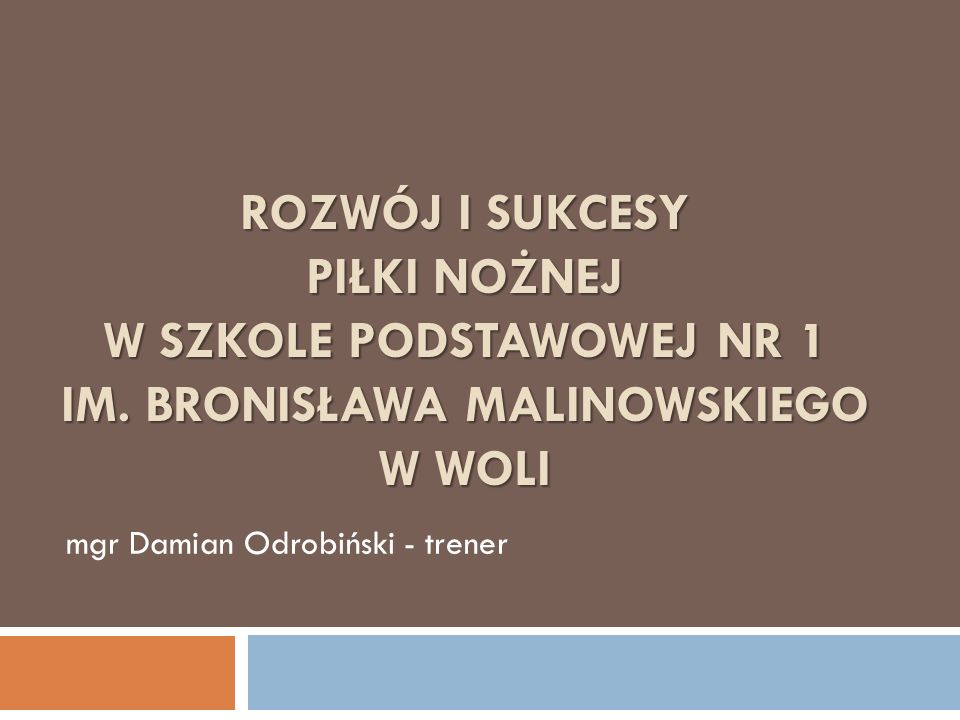 ROZWÓJ I SUKCESY PIŁKI NOŻNEJ W SZKOLE PODSTAWOWEJ NR 1 IM. BRONISŁAWA MALINOWSKIEGO W WOLI mgr Damian Odrobiński - trener