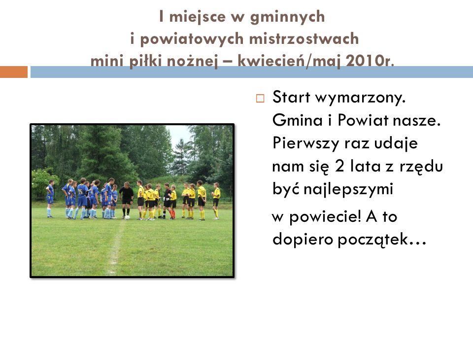 I miejsce w gminnych i powiatowych mistrzostwach mini piłki nożnej – kwiecień/maj 2010r. Start wymarzony. Gmina i Powiat nasze. Pierwszy raz udaje nam