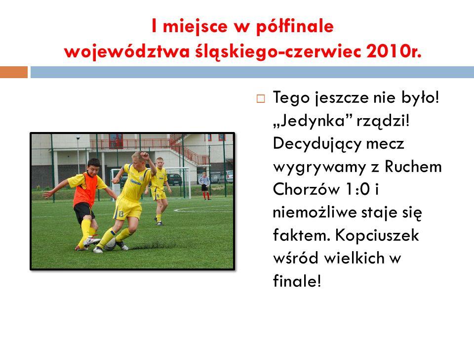 I miejsce w półfinale województwa śląskiego-czerwiec 2010r. Tego jeszcze nie było! Jedynka rządzi! Decydujący mecz wygrywamy z Ruchem Chorzów 1:0 i ni