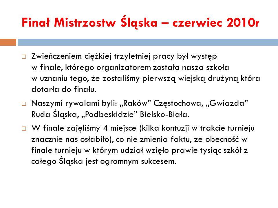 Finał Mistrzostw Śląska – czerwiec 2010r Zwieńczeniem ciężkiej trzyletniej pracy był występ w finale, którego organizatorem została nasza szkoła w uzn