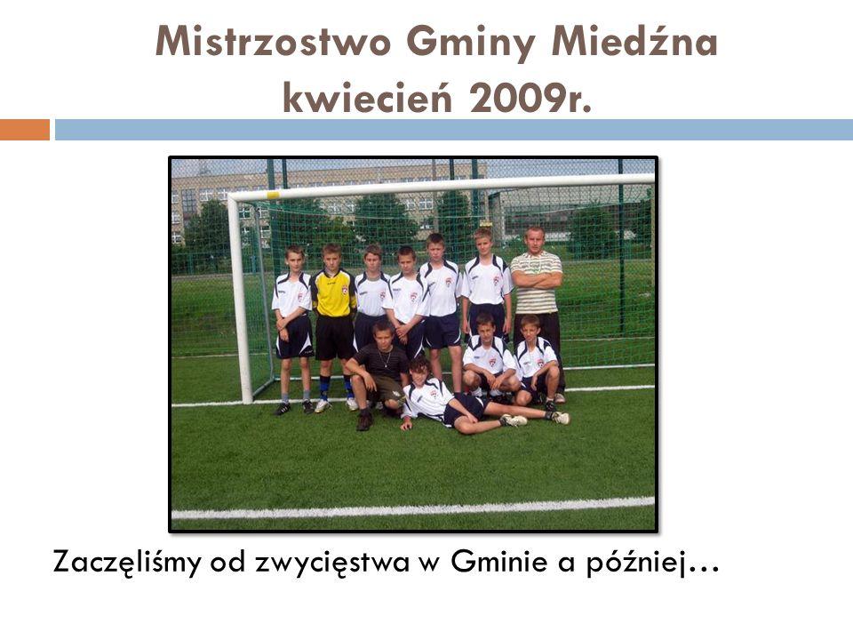 Mistrzostwo Gminy Miedźna kwiecień 2009r. Zaczęliśmy od zwycięstwa w Gminie a później…