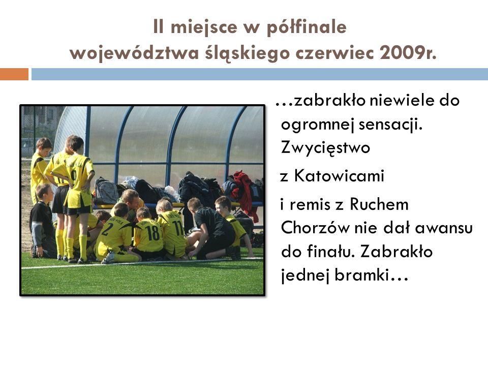 II miejsce w półfinale województwa śląskiego czerwiec 2009r. …zabrakło niewiele do ogromnej sensacji. Zwycięstwo z Katowicami i remis z Ruchem Chorzów