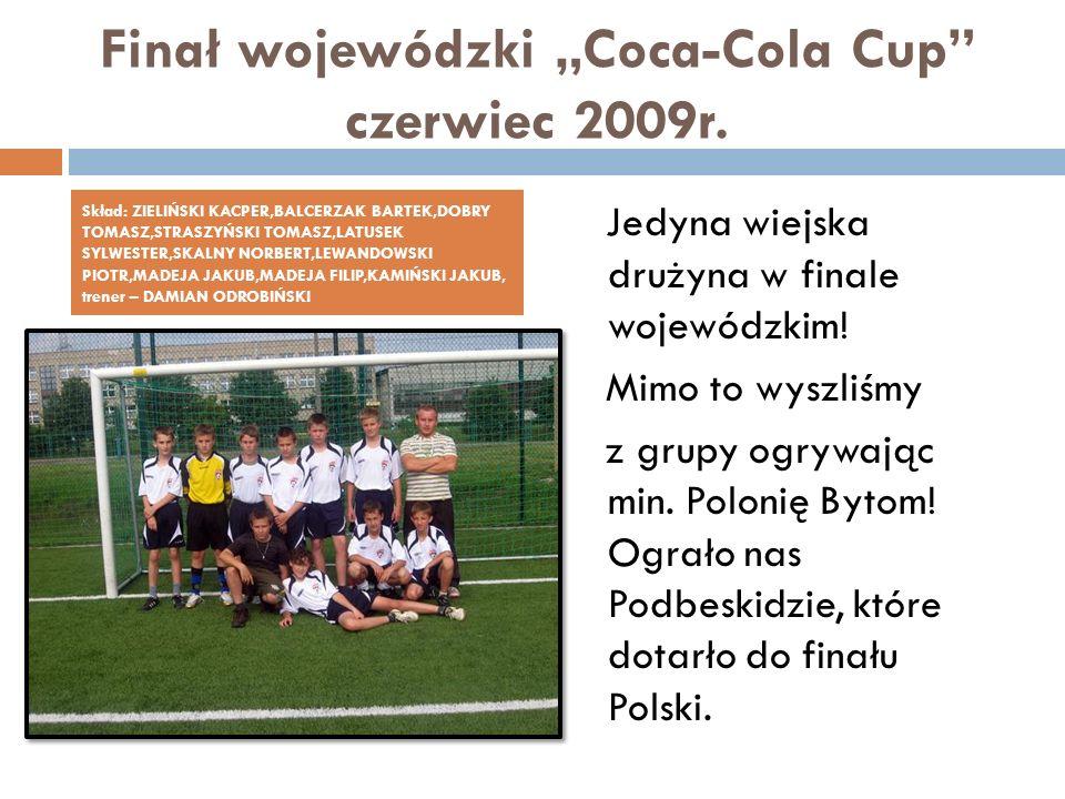 Finał wojewódzki Coca-Cola Cup czerwiec 2009r. Jedyna wiejska drużyna w finale wojewódzkim! Mimo to wyszliśmy z grupy ogrywając min. Polonię Bytom! Og