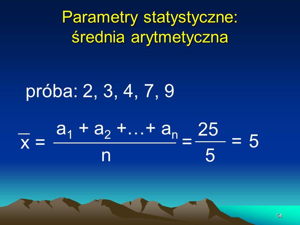 54 Parametry statystyczne: średnia arytmetyczna próba: 2, 3, 4, 7, 9 x = a 1 + a 2 +…+ a n n = 25 5 =5
