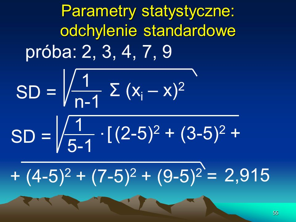 55 Parametry statystyczne: odchylenie standardowe próba: 2, 3, 4, 7, 9 SD = 1 n-1 Σ (x i – x) 2 SD = 1 5-1. [(2-5) 2 + (3-5) 2 + + (4-5) 2 + (7-5) 2 +