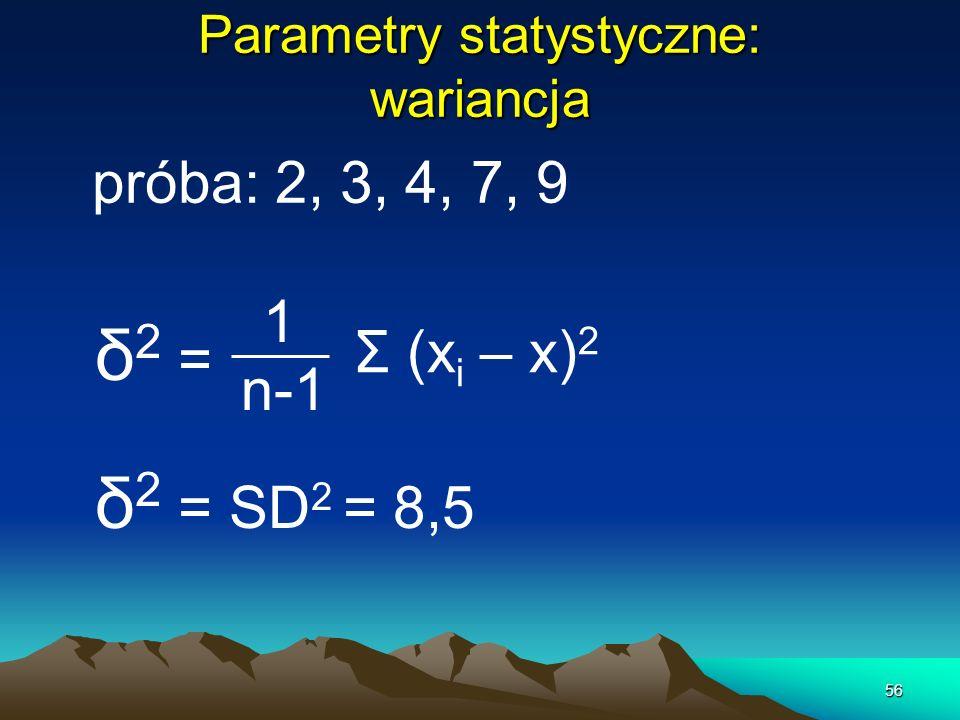 56 Parametry statystyczne: wariancja próba: 2, 3, 4, 7, 9 δ 2 = 1 n-1 Σ (x i – x) 2 δ 2 = SD 2 = 8,5