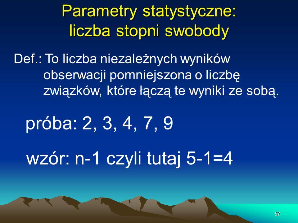 57 Parametry statystyczne: liczba stopni swobody próba: 2, 3, 4, 7, 9 Def.: To liczba niezależnych wyników obserwacji pomniejszona o liczbę związków,
