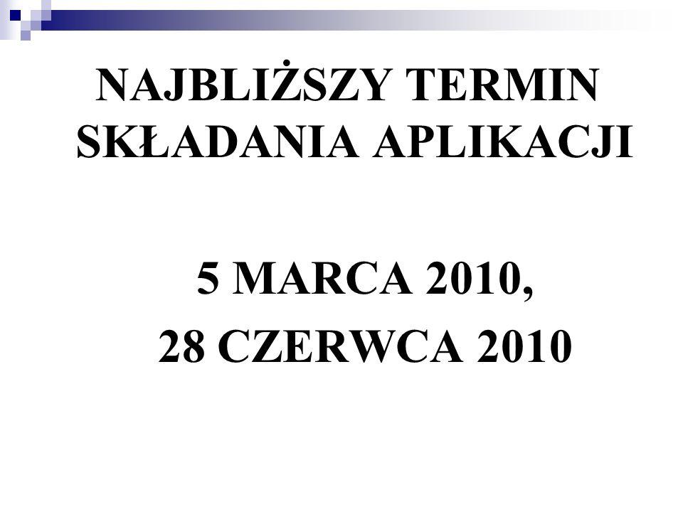 NAJBLIŻSZY TERMIN SKŁADANIA APLIKACJI 5 MARCA 2010, 28 CZERWCA 2010