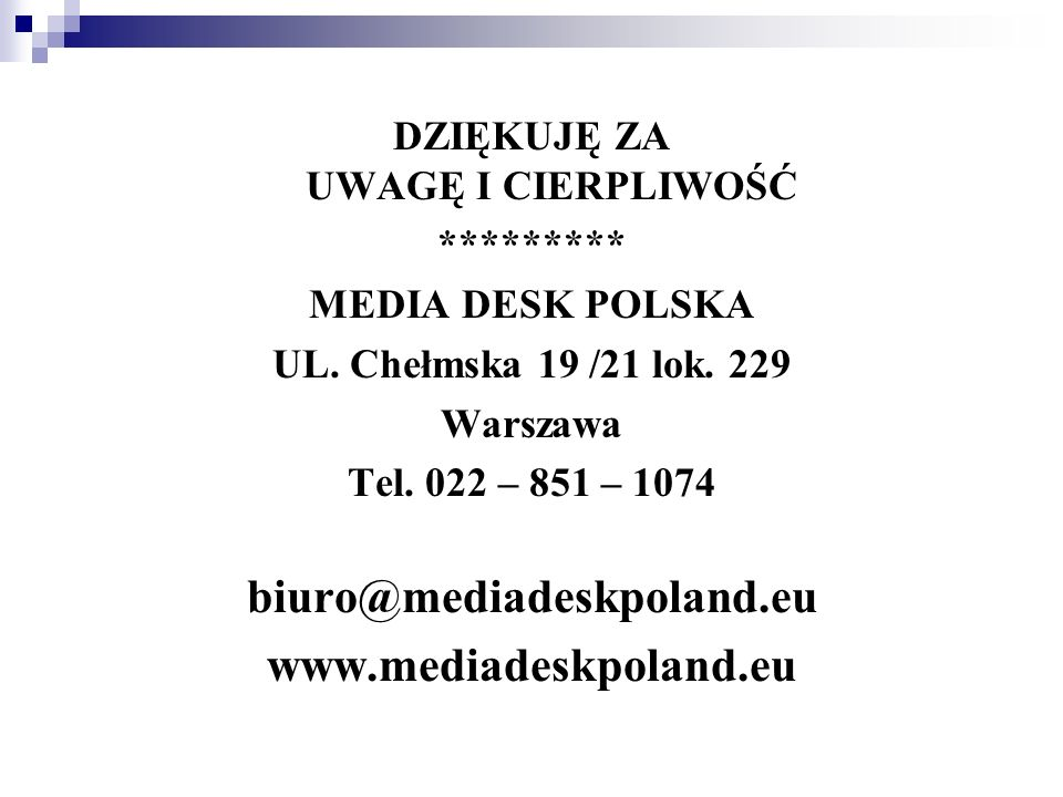 DZIĘKUJĘ ZA UWAGĘ I CIERPLIWOŚĆ ********* MEDIA DESK POLSKA UL. Chełmska 19 /21 lok. 229 Warszawa Tel. 022 – 851 – 1074 biuro@mediadeskpoland.eu www.m