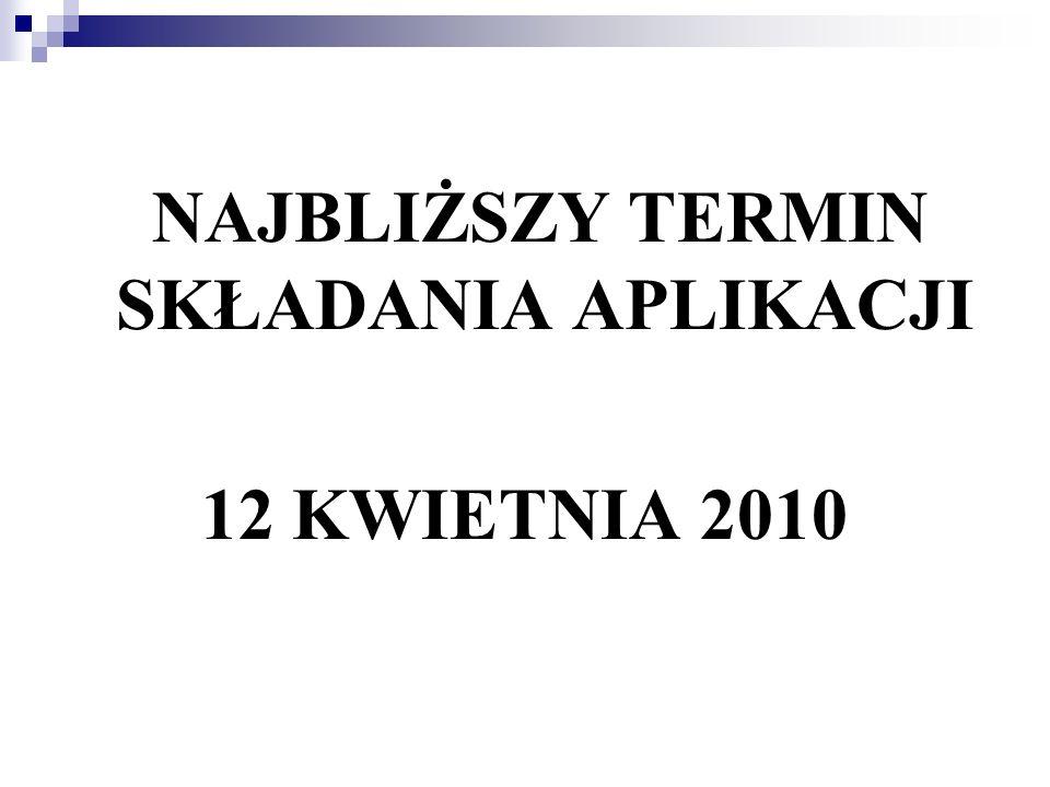 NAJBLIŻSZY TERMIN SKŁADANIA APLIKACJI 12 KWIETNIA 2010