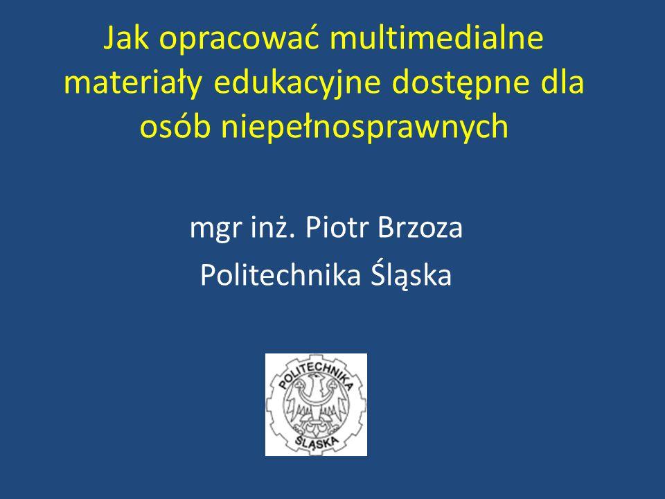 Jak opracować multimedialne materiały edukacyjne dostępne dla osób niepełnosprawnych mgr inż. Piotr Brzoza Politechnika Śląska