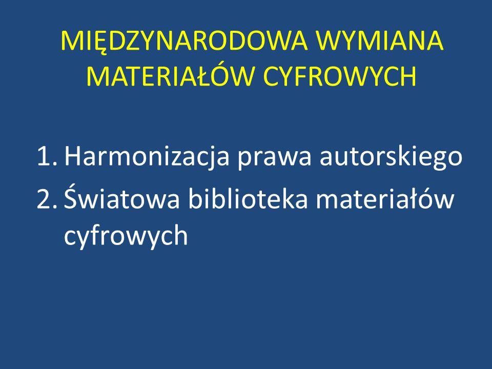 MIĘDZYNARODOWA WYMIANA MATERIAŁÓW CYFROWYCH 1.Harmonizacja prawa autorskiego 2.Światowa biblioteka materiałów cyfrowych