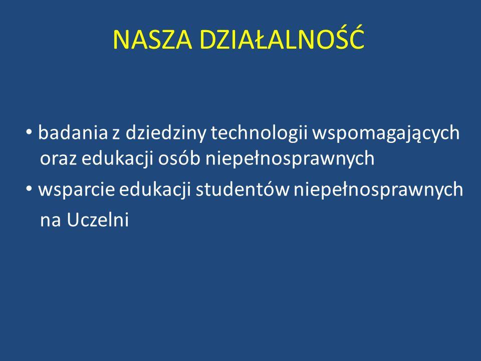 NASZA DZIAŁALNOŚĆ badania z dziedziny technologii wspomagających oraz edukacji osób niepełnosprawnych wsparcie edukacji studentów niepełnosprawnych na