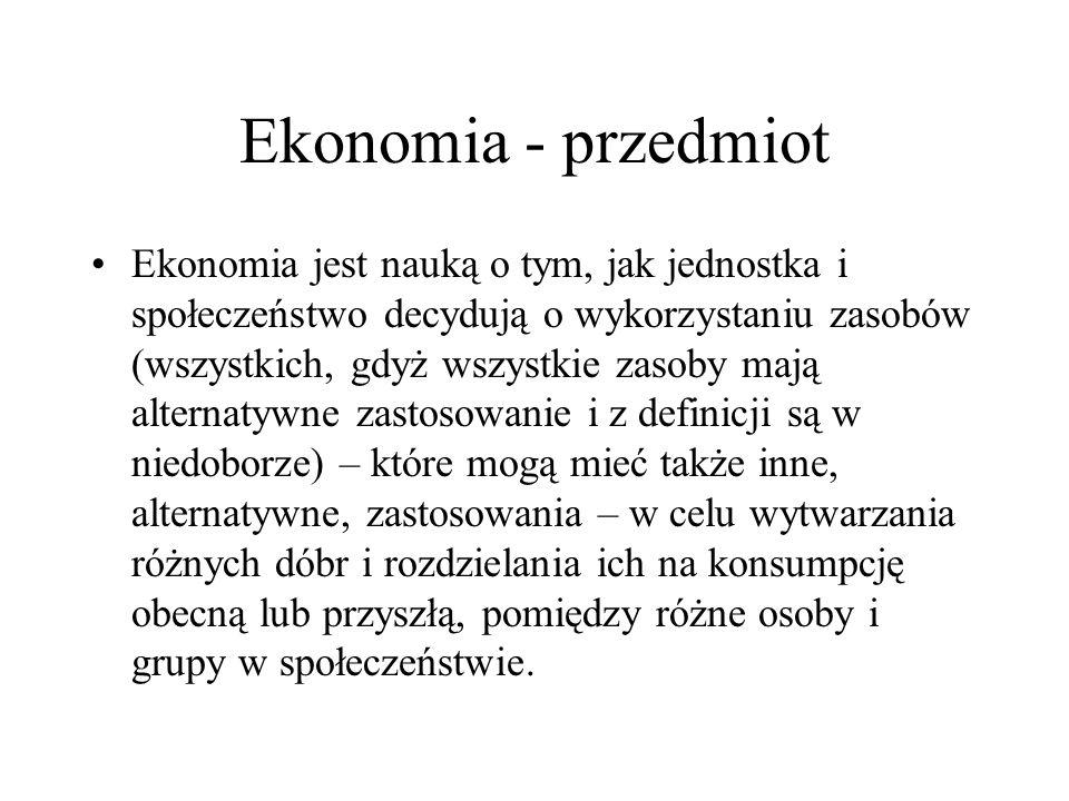 Ekonomia - przedmiot Ekonomia jest nauką o tym, jak jednostka i społeczeństwo decydują o wykorzystaniu zasobów (wszystkich, gdyż wszystkie zasoby mają