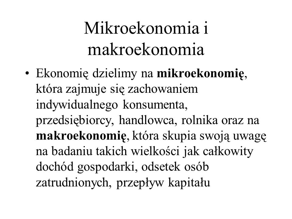 Mikroekonomia i makroekonomia Ekonomię dzielimy na mikroekonomię, która zajmuje się zachowaniem indywidualnego konsumenta, przedsiębiorcy, handlowca,