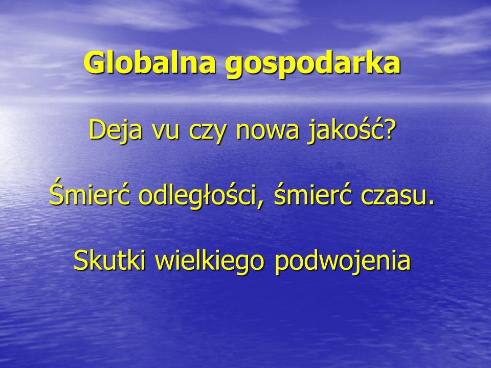 Globalna gospodarka Deja vu czy nowa jakość? Śmierć odległości, śmierć czasu. Skutki wielkiego podwojenia