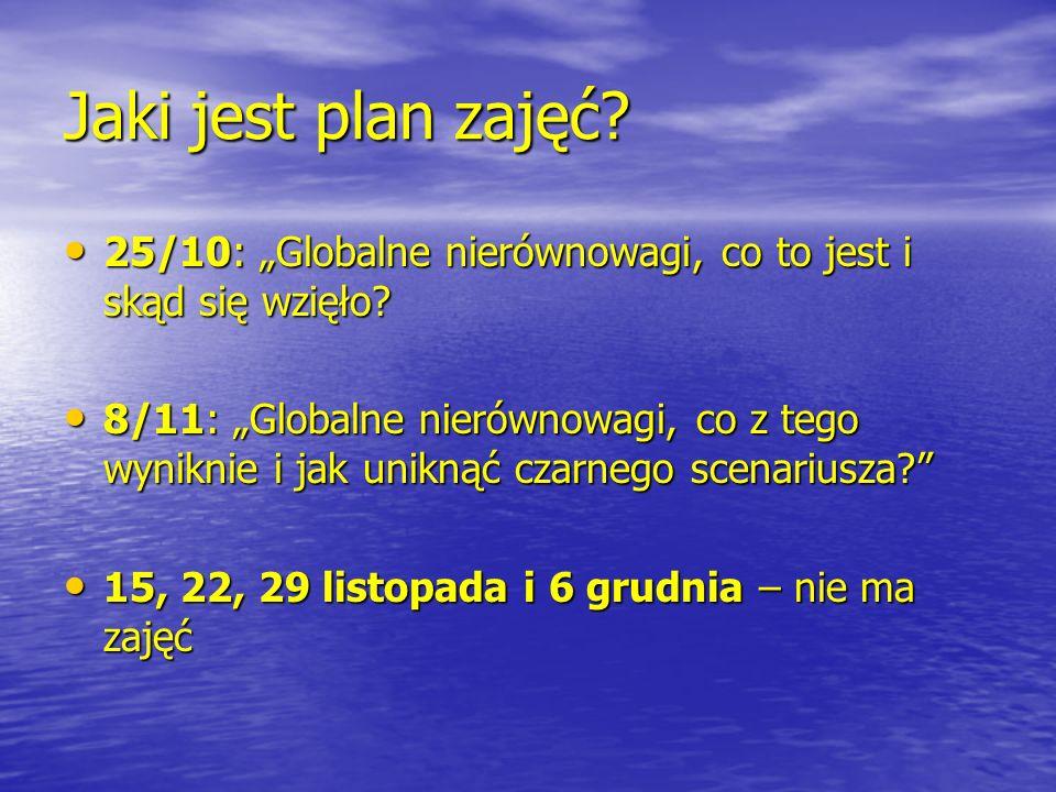 Jaki jest plan zajęć? 25/10: Globalne nierównowagi, co to jest i skąd się wzięło? 25/10: Globalne nierównowagi, co to jest i skąd się wzięło? 8/11: Gl