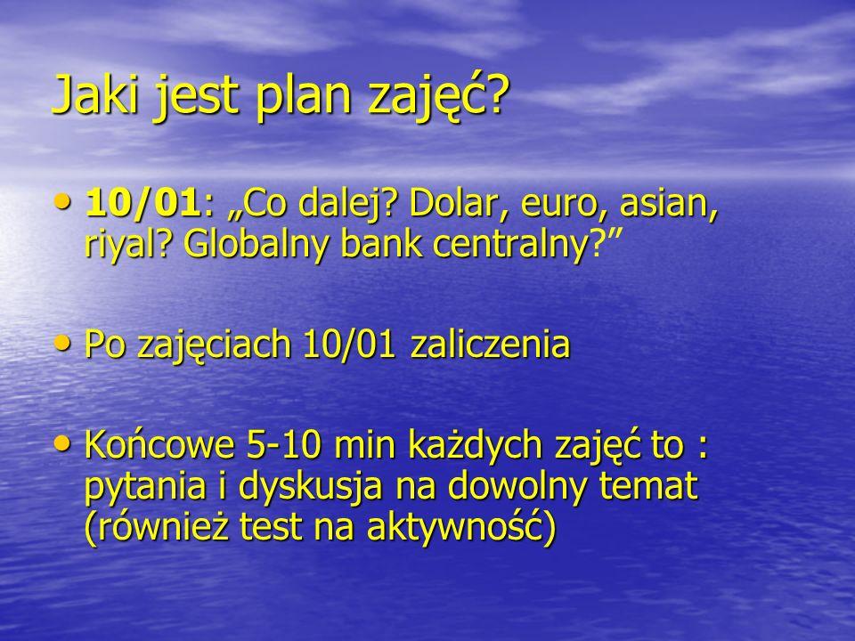 Jaki jest plan zajęć? 10/01: Co dalej? Dolar, euro, asian, riyal? Globalny bank centralny 10/01: Co dalej? Dolar, euro, asian, riyal? Globalny bank ce