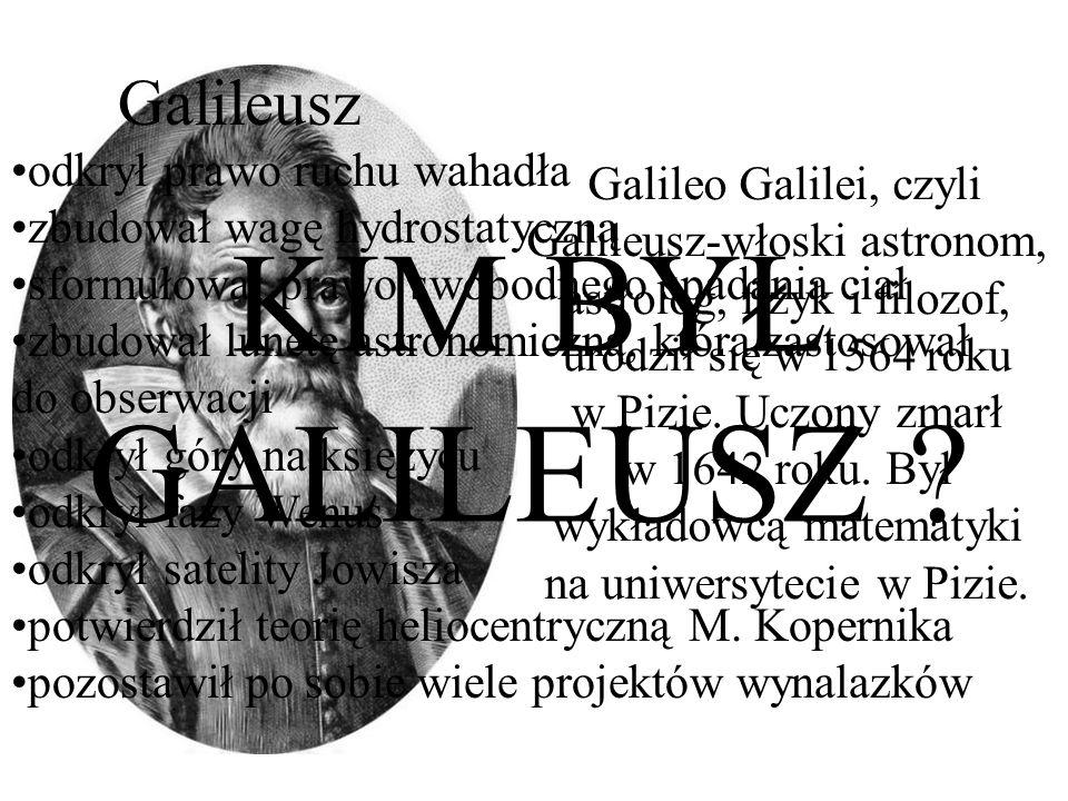 KIM BYŁ GALILEUSZ ? Galileo Galilei, czyli Galileusz-włoski astronom, astrolog, fizyk i filozof, urodził się w 1564 roku w Pizie. Uczony zmarł w 1642