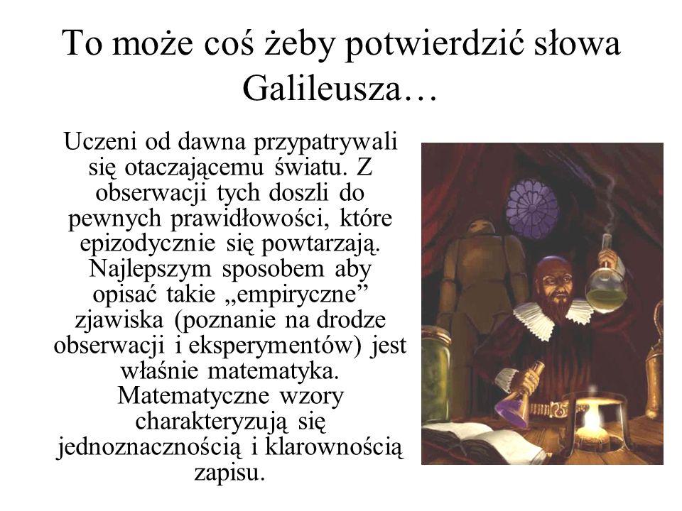 To może coś żeby potwierdzić słowa Galileusza… Uczeni od dawna przypatrywali się otaczającemu światu. Z obserwacji tych doszli do pewnych prawidłowośc