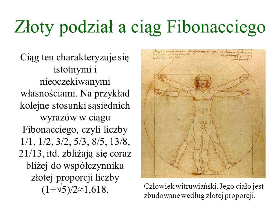 Złoty podział a ciąg Fibonacciego Ciąg ten charakteryzuje się istotnymi i nieoczekiwanymi własnościami. Na przykład kolejne stosunki sąsiednich wyrazó