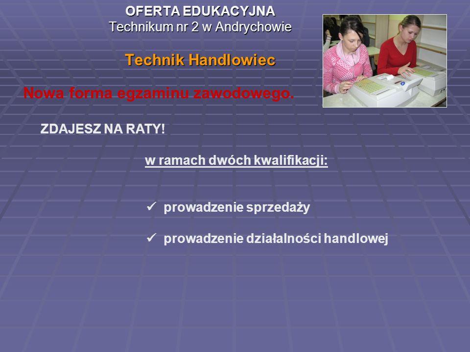 OFERTA EDUKACYJNA Technikum nr 2 w Andrychowie Technik Handlowiec Nowa forma egzaminu zawodowego. ZDAJESZ NA RATY! w ramach dwóch kwalifikacji: prowad