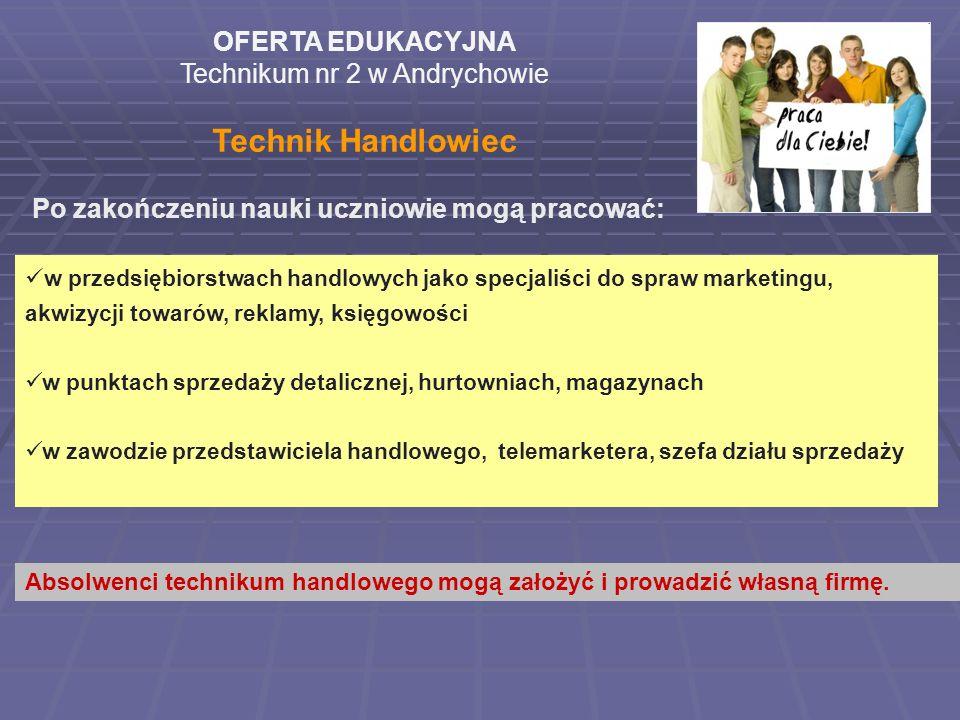 OFERTA EDUKACYJNA Technikum nr 2 w Andrychowie Technik Handlowiec Po zakończeniu nauki uczniowie mogą pracować: w przedsiębiorstwach handlowych jako s