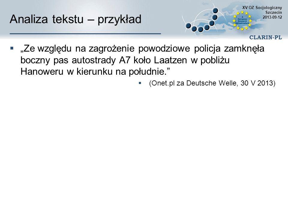 XV OZ Socjologiczny Szczecin 2013-09-12 CLARIN-PL Przykładowe zastosowania Wyszukiwanie wielowyrazowych terminów lub nazw w dowolnej formie gramatycznej w różnych wersjach (pełnej, skróconej, częściowych akronimów) powiązanie akronimów z terminami i nazwami z uwzględnieniem wszystkich odwołań do terminu ograniczenie wyszukiwania jedynie do tekstów określonego charakteru Poglądowa mapa kolekcji dokumentów grupy oparte na podobieństwie zawartości krótkie poglądowe streszczenia Wydobywanie cechy przypisywanych do obiektów, pojęć atrybuty opinie wartościujące